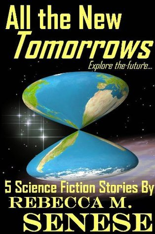All the New Tomorrows: 5 Science Fiction Stories  by  Rebecca M. Senese