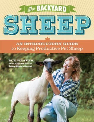 The Backyard Sheep: An Introductory Guide to Keeping Productive Pet Sheep Sue Weaver