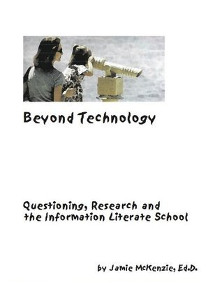 Beyond Technology - Questioning, Research and the Information Literate School Jamie McKenzie