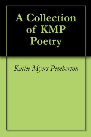 A Collection of KMP Poetry Kailee Myers Pemberton