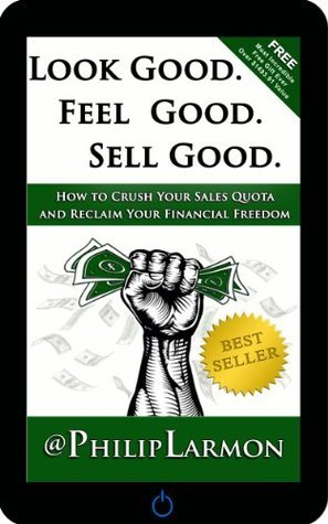 Look Good. Feel Good. Sell Good. How to Crush Your Sales Quota and Reclaim Your Financial Freedom  by  Philip Larmon