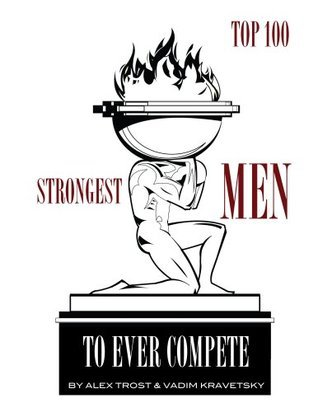 Strongest Men to Ever Compete: Top 100  by  Alex Trost
