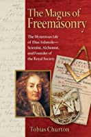 The Magus of Freemasonry: The Mysterious Life of Elias Ashmole--Scientist, Alchemist, and Founder of the Royal Society: The Mysterious Life of Elias Ashmole ... Alchemist and Founder of the Royal Society
