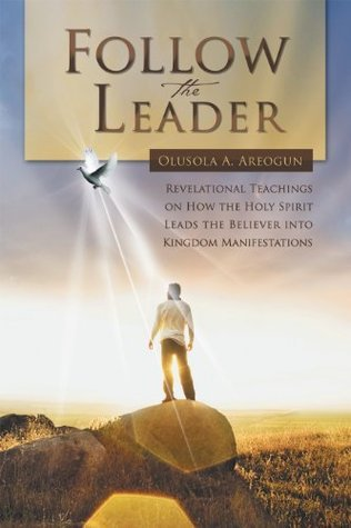 FOLLOW THE LEADER: Revelational Teachings on How the Holy Spirit Leads the Believer into Kingdom Manifestations Olusola A. Areogun