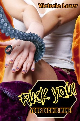 Fuck You! Your Dick Is Mine!  by  Victorie Lazer