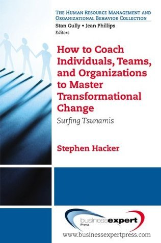 How to Coach Individuals, Teams, and Organizations to Master Transformational Change: Surfing Tsunamis Stephen K. Hacker