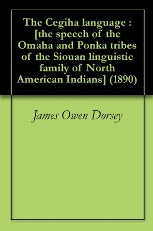 The Cegiha language : [the speech of the Omaha and Ponka tribes of the Siouan linguistic family of North American Indians] (1890)  by  James Owen Dorsey