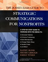 The Jossey-Bass Guide to Strategic Communications for Nonprofits: A Step-by-Step Guide to Working with the Media to Generate Publicity, Enhance Fundraising, ... Nonprofit and Public Management Series)