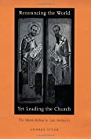 Renouncing the World Yet Leading the Church: The Monk-Bishop in Late Antiquity
