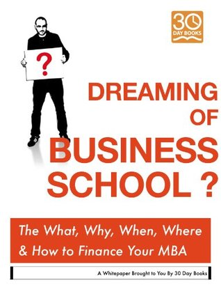 Dreaming of Business School? The When, What, Where, Why &... How the Heck to Finance it.  by  30 Day Books