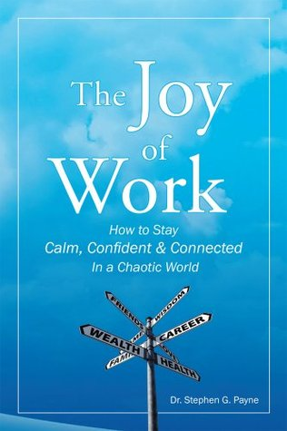 The Joy of Work : How to Stay Calm, Confident & Connected In a Chaotic World Stephen G. Payne