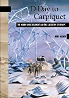 D-Day to Carpiquet: The North Shore Regiment and the Liberation of Europe (New Brunswick Miltiary Heritage Series)