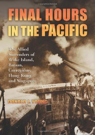 Final Hours in the Pacific: The Allied Surrenders of Wake Island, Bataan, Corregidor, Hong Kong and Singapore Donald J. Young