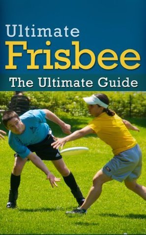 Ultimate Frisbee: The Ultimate Guide  by  Real Prospects