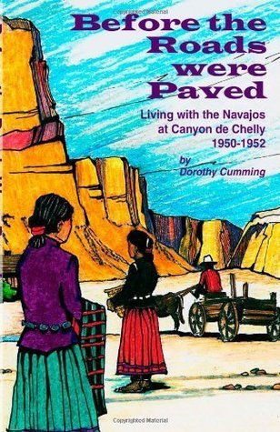Before the Roads Were Paved Living with the Navajos at Canyon de Chelly (1950-1952)  by  Dorothy Cumming
