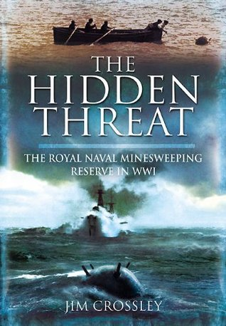 The Hidden Threat: Mines and Minesweeping in WWI  by  Jim Crossley