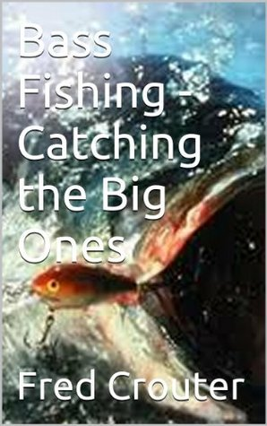 Bass Fishing - Catching the Big Ones Fred Crouter