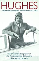 Hughes: The Private Diaries, Memos and Letters; The Definitive Biography of the First American Billionaire