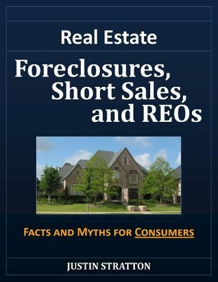Real Estate Foreclosures, Short Sales, and REOs: Facts and Myths for Consumers  by  Justin Stratton