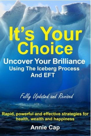 Its Your Choice: Uncover Your Brilliance Using The Iceberg Process and EFT  by  Annie Cap