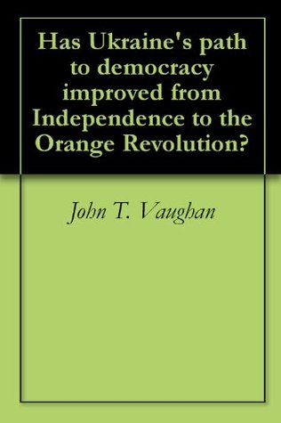 Has Ukraines path to democracy improved from Independence to the Orange Revolution?  by  John T. Vaughan