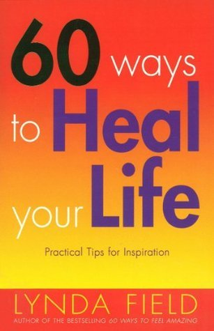 60 Ways To Heal Your Life: Practical Tips for Daily Inspiration  by  Lynda Field