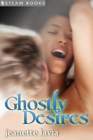 Ghostly Desires - Sexy Intense Supernatural Erotica from Steam Books (Supernatural Sensatinos)  by  Jeanette Lavia