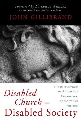 Disabled Church - Disabled Society: The Implications of Autism for Philosophy, Theology and Politics John Gillibrand