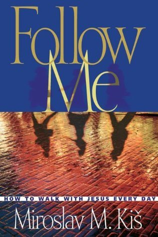 Follow Me: How to Walk with Jesus Every Day Miroslav M. Kis
