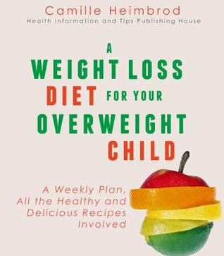 A Weight Loss Diet for Your Overweight Child: A Weekly Plan, All the Healthy and Delicious Recipes Involved Camille Heimbrod