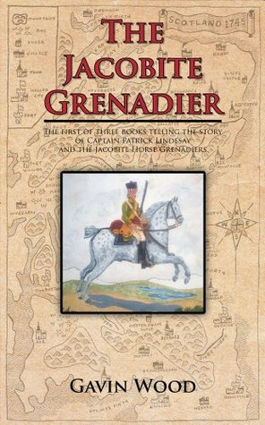 The Jacobite Grenadier : The first of three books telling the story of Captain Patrick Lindesay and the Jacobite Horse Grenadiers  by  Gavin Wood