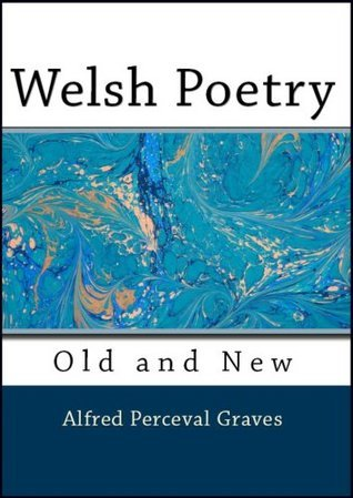 Welsh Poetry: Old and New in English Verse Alfred Perceval Graves