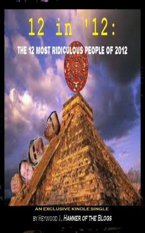 12 in 12:  The 12 Most Ridiculous People of 2012  by  Heywood J.