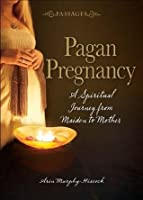 Passages Pagan Pregnancy: A Spiritual Journey from Maiden to Mother