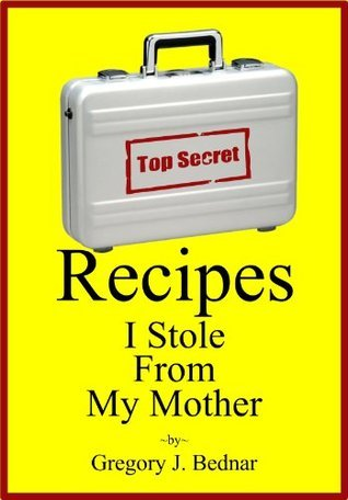 Recipes I Stole From My Mother Gregory J. Bednar