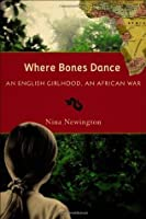 Where Bones Dance: An English Girlhood, An African War