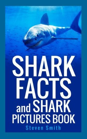 Shark Facts and Shark Pictures Book: A Sharks for Kids Animal Book About The Big Fish of the Sea. Steven Smith