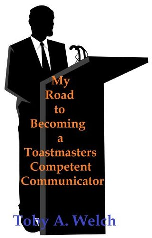 My Road to Becoming a Toastmasters Competent Communicator Toby Welch