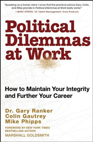 Political Dilemmas at Work: How to Maintain Your Integrity and Further Your Career  by  Gary Ranker