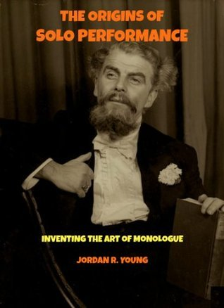 The Origins of Solo Performance: Inventing the Art of Monologue (Past Times Solo Performance Series)  by  Jordan Young