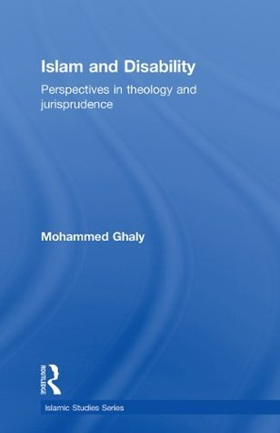 Islam and Disability: Perspectives in Theology and Jurisprudence (Islamic Studies Series)  by  Mohammed Ghaly