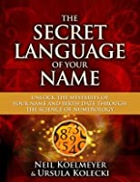 The Secret Language of Your Name: Unlock the Mysteries of Your Name and Birth Date Through the Science of Numerology