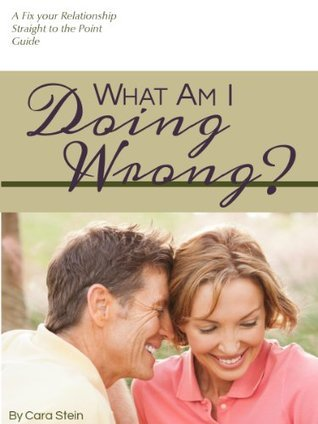 What am I Doing Wrong? (How to Stop Repeating the Same Mistakes in Your Relationship) Cara Stein