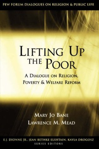 Lifting Up the Poor: A Dialogue on Religion, Poverty & Welfare Reform: A Dialogue on Religion, Poverty and Welfare Reform (Pew Forum Dialogue Series on Religion and Public Life)  by  Mary Jo Bane