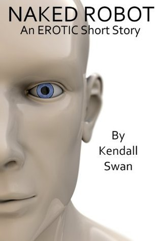 NAKED Robot (Erotic Short Story) (NAKED Series)  by  Kendall Swan