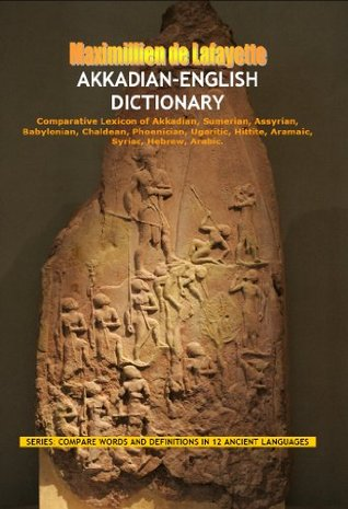 Akkadian-English Dictionary. Comparative Lexicon of Akkadian, Sumerian, Assyrian, Babylonian, Chaldean, Phoenician, Ugaritic, Hittite, Aramaic, Syriac, ... (DEFINITIONS IN 12 ANCIENT LANGUAGES) Maximillien de Lafayette