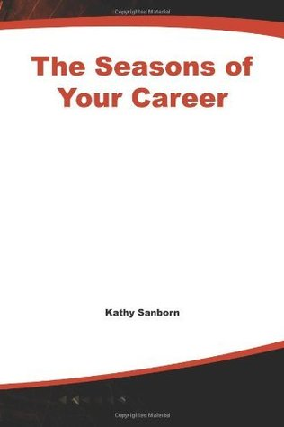 The Seasons of Your Career: How to Master the Cycles of Career Change Kathy Sanborn