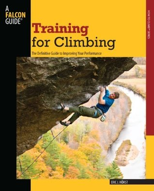 Training for Climbing, 2nd: The Definitive Guide to Improving Your Performance (How To Climb Series)  by  Eric J. Hörst