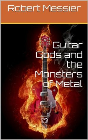 Guitar Gods and the Monsters of Metal  by  Robert Messier