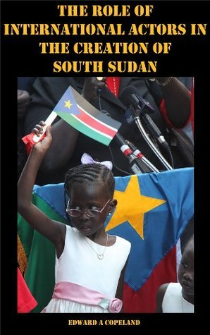 The Role of International Actors in the Creation of South Sudan Edward Copeland